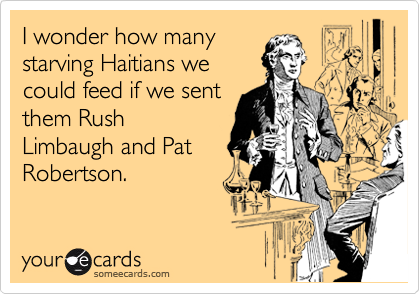 I wonder how many starving Haitians we could feed if we sent them Rush Limbaugh and Pat Robertson.
