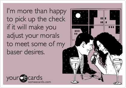 I'm more than happy to pick up the check if it will make you adjust your morals to meet some of my baser desires.
