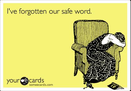 I've forgotten our safe word.