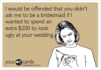 I would be offended that you didn't ask me to be a bridesmaid if I wanted to spend an extra %24200 to look ugly at your wedding.