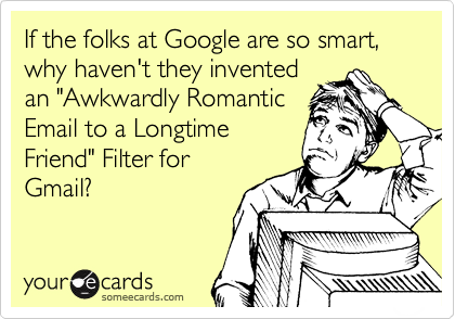 "If the folks at Google are so smart, why haven't they invented an ""Awkwardly Romantic Email to a Longtime Friend"" Filter for Gmail?"