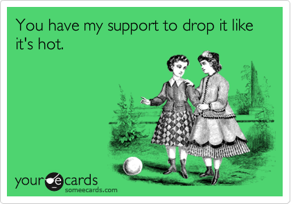 You have my support to drop it like it's hot.