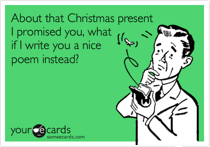 About that Christmas presentI promised you, what if I write you a nice poem instead?
