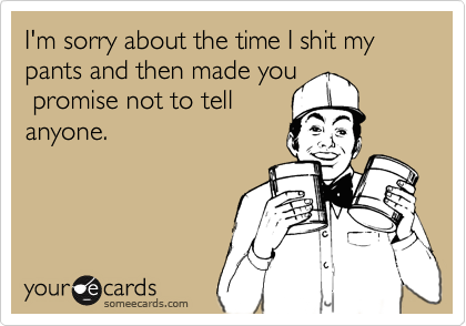 I'm sorry about the time I shit my pants and then made you  promise not to tell anyone.