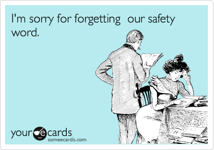 I'm sorry for forgetting  our safety word.