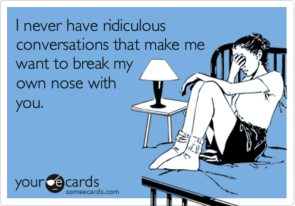 I never have ridiculousconversations that make mewant to break myown nose withyou.