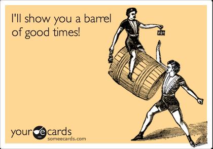 I'll show you a barrelof good times!