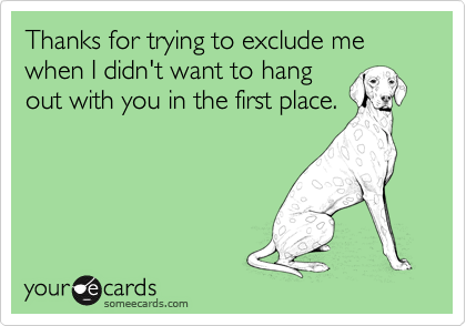 Thanks for trying to exclude me when I didn't want to hang out with you in the first place.