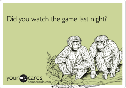Did you watch the game last night?