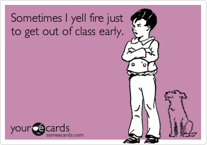 Sometimes I yell fire justto get out of class early.