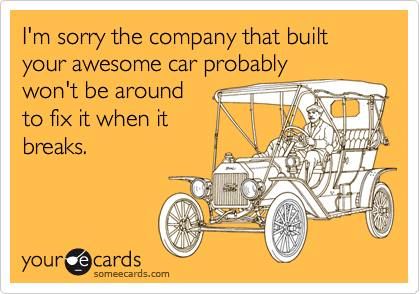 I'm sorry the company that built your awesome car probablywon't be aroundto fix it when itbreaks.