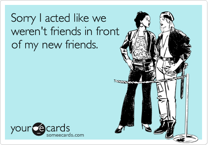 Sorry I acted like weweren't friends in frontof my new friends.