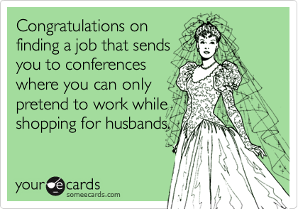 Congratulations onfinding a job that sendsyou to conferenceswhere you can onlypretend to work whileshopping for husbands.