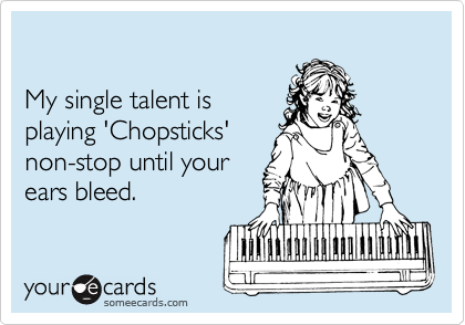 My single talent is playing 'Chopsticks' non-stop until your ears bleed.