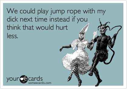We could play jump rope with my dick next time instead if youthink that would hurtless.
