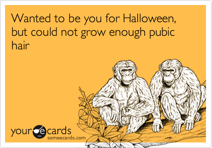 Wanted to be you for Halloween, but could not grow enough pubic hair