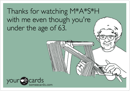 Thanks for watching M*A*S*H with me even though you're under the age of 63.