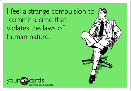 I feel a strange compulsion to