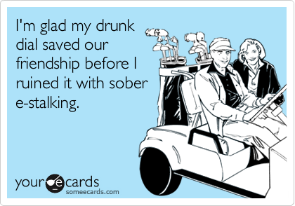 I'm glad my drunkdial saved ourfriendship before Iruined it with sobere-stalking.