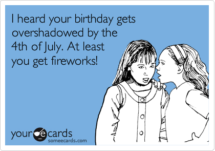 I Heard Your Birthday Gets Overshadowed By The 4th Of July At Least You Get
