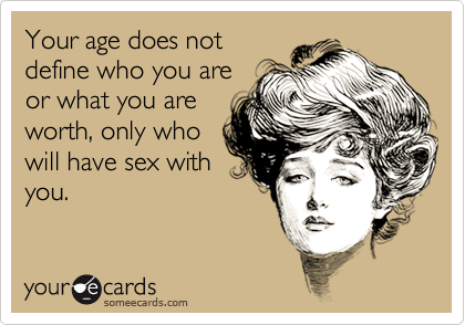Your age does notdefine who you areor what you areworth, only whowill have sex withyou.