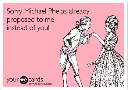 Sorry Michael Phelps alreadyproposed to meinstead of you!