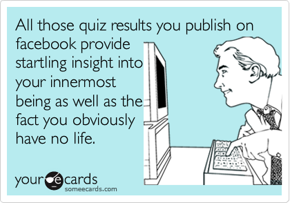 All those quiz results you publish onfacebook provide startling insight intoyour innermostbeing as well as thefact you obviouslyhave no life.