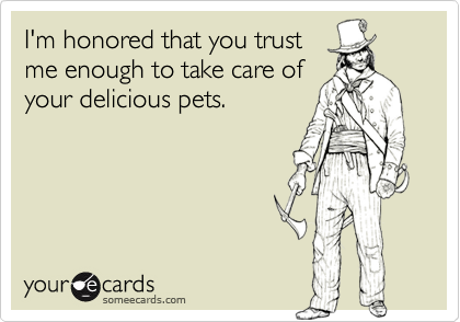 I'm honored that you trust me enough to take care of your delicious pets.