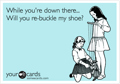 While you're down there...Will you re-buckle my shoe?