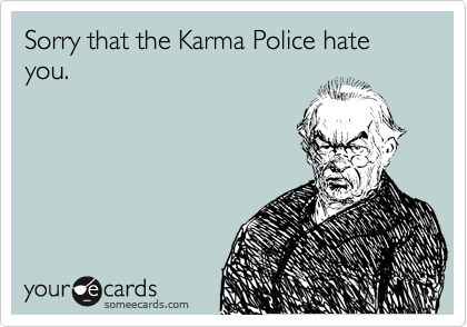 Sorry that the Karma Police hate you.