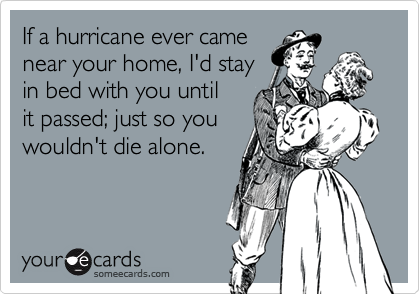If a hurricane ever camenear your home, I'd stayin bed with you untilit passed; just so youwouldn't die alone.