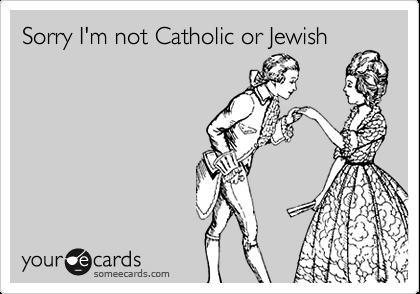 Sorry I'm not Catholic or Jewish