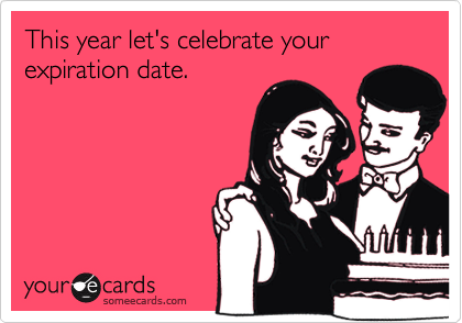 This year let's celebrate your expiration date.