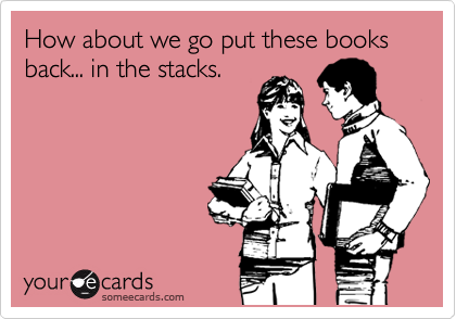 How about we go put these books back... in the stacks.