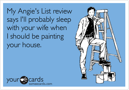 My Angie's List review says I'll probably sleep with your wife when I should be painting your house.