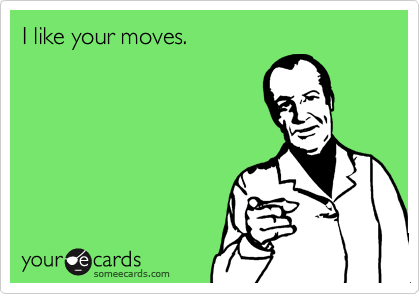 I like your moves.