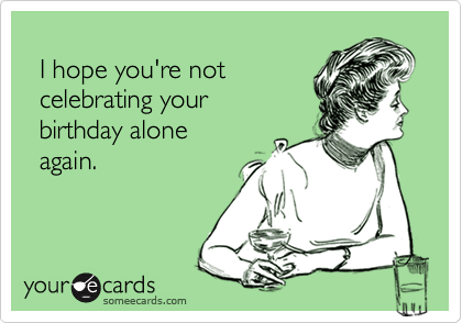 I hope you're not   celebrating your   birthday alone  again.