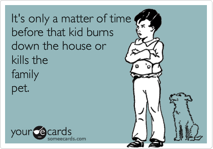 It's only a matter of time before that kid burns down the house or kills the  family pet.
