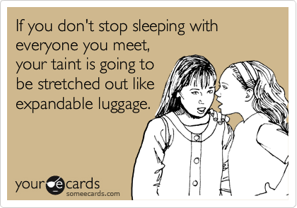 If you don't stop sleeping with everyone you meet,