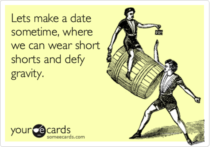 Lets make a datesometime, wherewe can wear shortshorts and defygravity.