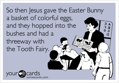 So then Jesus gave the Easter Bunny a basket of colorful eggs,and they hopped into thebushes and had athreeway withthe Tooth Fairy.