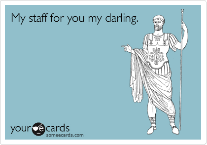 My staff for you my darling.