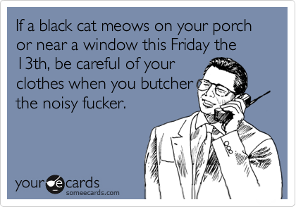 If a black cat meows on your porch or near a window this Friday the 13th, be careful of your clothes when you butcherthe noisy fucker.