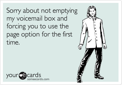 Sorry about not emptyingmy voicemail box andforcing you to use thepage option for the firsttime.
