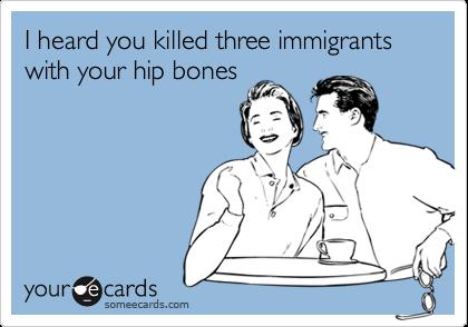 I heard you killed three immigrants with your hip bones