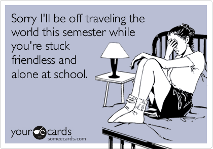 Sorry I'll be off traveling theworld this semester whileyou're stuckfriendless andalone at school.