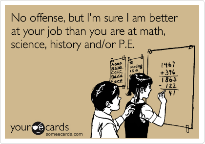 No offense, but I'm sure I am better at your job than you are at math, science, history and/or P.E.