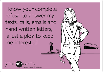 I know your completerefusal to answer mytexts, calls, emails andhand written letters, is just a ploy to keepme interested.
