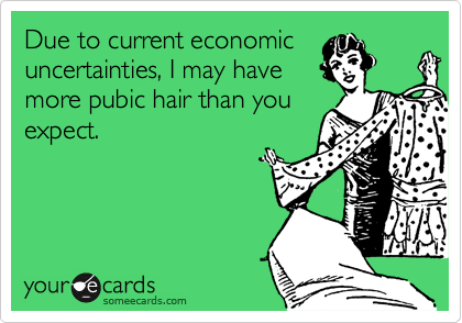 Due to current economicuncertainties, I may havemore pubic hair than youexpect.