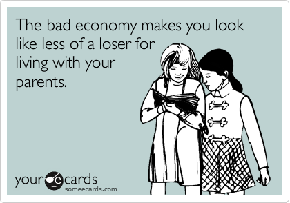 The bad economy makes you look like less of a loser forliving with yourparents.
